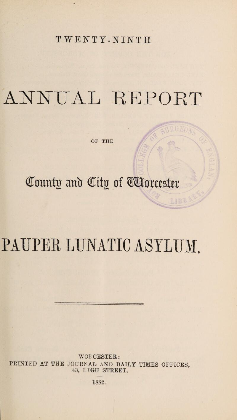 TWENTY-NINTH ANNUAL REPOET OF THE Countj anii Citg of Wmttato PAUPER LUNATIC ASYLUM. WOFCESTER: PRINTED AT THE JOURNAL AND DAILY TIMES OFFICES, 43, HIGH STREET. 1882=,