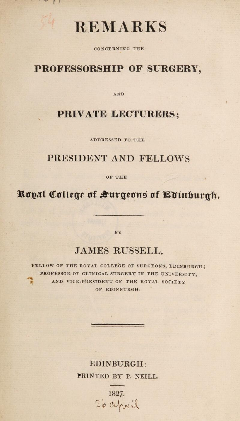 f ' REMARKS CONCERNING THE PROFESSORSHIP OF SURGERY, ANT) PRIVATE LECTURERS; ADDRESSED TO THE PRESIDENT AND FELLOWS OF THE t Rtftml Calltgc af ^tu-gfatto af Strtnfmrgfi. BY JAMES RUSSELL, FELLOW OF THE ROYAL COLLEGE OF SURGEONS, EDINBURGH? PROFESSOR OF CLINICAL SURGERY IN THE UNIVERSITY, AND VICE-PRESIDENT OF THE ROYAL SOCIETY OF EDINBURGH. EDINBURGH: PRINTED BY P. NEILL, 1827» O ' ( '{J L V