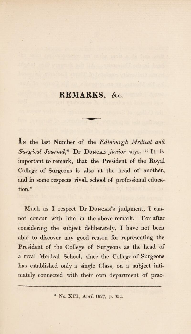 REMARKS, Ac. In the last Number of the Edinburgh Medical and Surgical Journal,* Dr Duncan junior says, 44 It is important to remark, that the President of the Royal College of Surgeons is also at the head of another, and in some respects rival, school of professional educa¬ tion.1 Much as I respect Dr Duncan's judgment, X can¬ not concur with him in the above remark. For after considering the subject deliberately, I have not been able to discover any good reason for representing the President of the College of Surgeons as the head of a rival Medical School, since the College of Surgeons has established only a single Class, on a subject inti¬ mately connected with their own department of prac- * No. XCI, April 1827, p. 854,
