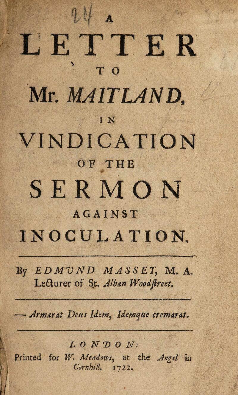 LETTER 'to * Mr. MAITLAND, I N VINDICATION O F THE SERMON AGAINST INOCULATION. By EDMVND MASS ET, M. A. Le&urer of Sj. Alban Woodftreet. — Armarat Deus Idem, ldemque cremarat. LONDON: Printed for W» Meadows, at the Angel in Comb ill. 1722.