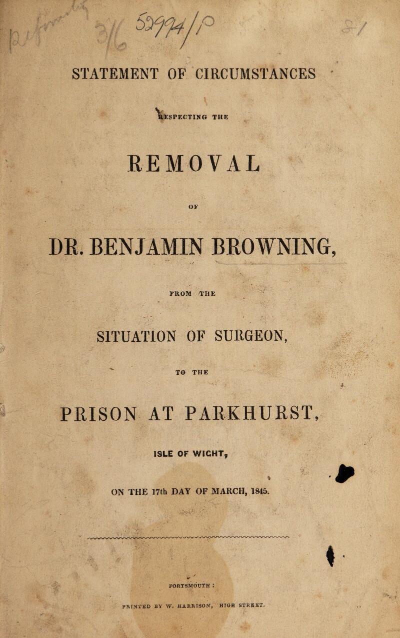 STATEMENT OF CIRCUMSTANCES RESPECTING THE REMOVAL OF DR. BENJAMIN BROWNING FROM THE SITUATION OF SURGEON, PRISON TO THE AT PARKHURST, ISLE OF WIGHT, • ., ON THE 17th DAY OF MARCH, 1845. w PORTSMOUTH : PRINTED BY W. HARRISON, HIGH STREET,