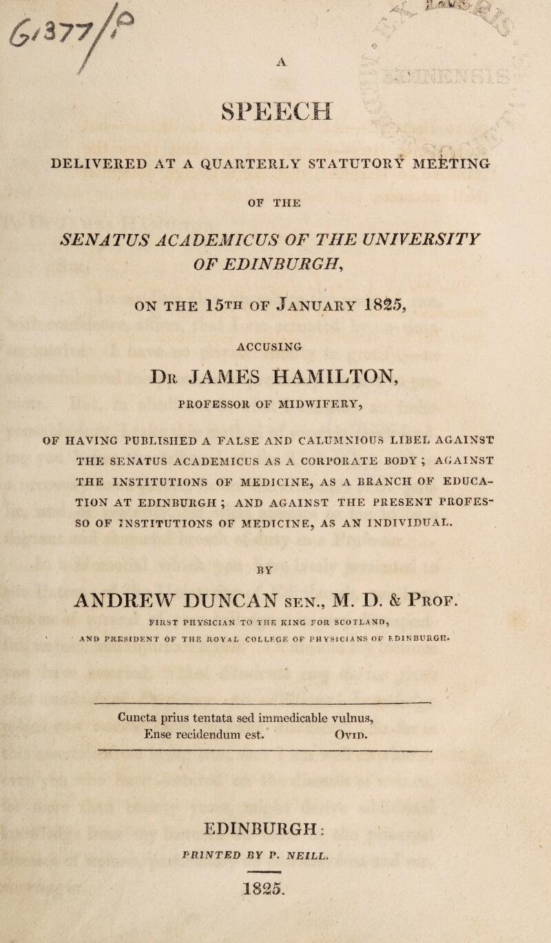 A SPEECH DELIVERED AT A QUARTERLY STATUTORY MEETING OF THE SEN AT US ACADEMICUS OF THE UNIVERSITY OF EDINBURGH, » on the 15th of January 1825, ACCUSING Dr JAMES HAMILTON PROFESSOR OF MIDWIFERY OF HAVING PUBLISHED A FALSE AND CALUMNIOUS LIBEL AGAINST THE SENATUS ACADEMICUS AS A CORPORATE BODY ; AGAINST THE INSTITUTIONS OF MEDICINE, AS A BRANCH OF EDUCA¬ TION AT EDINBURGH ; AND AGAINST THE PRESENT PROFES- SO OF INSTITUTIONS OF MEDTCINE, AS AN INDIVIDUAL. BY ANDREW DUNCAN sen., M. D. & Prof. FIRST PHYSICIAN TO THE KING FOR SCOTLAND, AND PRESIDENT OF THE ROYAL COLLEGE OF PHYSICIANS OF EDINBURGH. Cuncta prius tentata sed immedicable vulnus, Ense reddendum est. Ovid. Ovid EDINBURGH: PRINTED BY P. NEILL 1825.