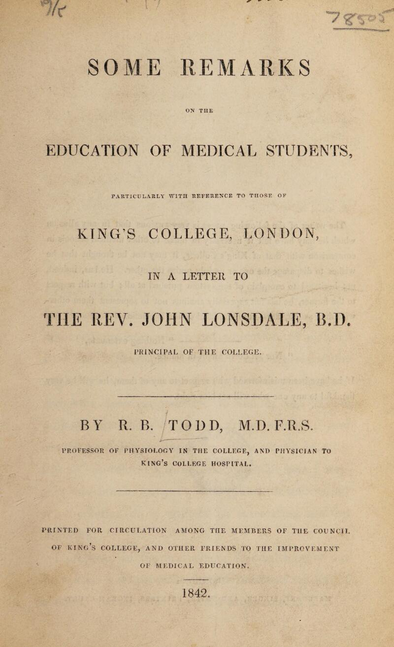 '■Ik SOME REMARKS ON THE EDUCATION OF MEDICAL STUDENTS, PARTICULARLY WITH REFERENCE TO THOSE OF KING'S COLLEGE, LONDON, IN A LETTER TO TOE REV. JOHN LONSDALE, B.D. PRINCIPAL OF THE COLLEGE. BY R. B. TODD, M.D. F.R.S. PROFESSOR OF PHYSIOLOGY IN THE COLLEGE, AND PHYSICIAN TO KING'S COLLEGE HOSPITAL. PRINTED FOR CIRCULATION AMONG THE MEMBERS OF TIIE COUNCIL OF KING'S COLLEGE, AND OTHER FRIENDS TO THE IMPROVEMENT OF MEDICAL EDUCATION. 1842
