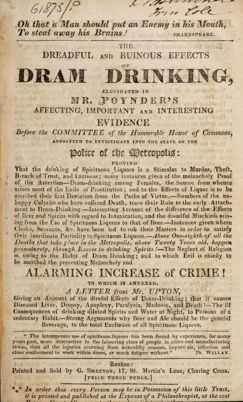 """Oh that a Man should put an Enemy in his Mouth, To steal away his Brains ! SHAKESPEARE. THE DREADFUL and RUINOUS EFFECTS DRAM DRINKING, ELUCIDATED IN MR. tPOTNDER'S: AFFECTING, IMPORTANT and INTERESTING EVIDENCE Before the COMMITTEE of the Honourable Home of Commons3 APPOINTED TO INVESTIGATE INTO THE STATE OF THE police of file SPcttopoitgi: PROVING That the drinking- of Spirituous Liquors is a Stimulas to Murder, Theft, Breach of Trust, and Laziness; many instances given of the melancholy Proof of the Assertion—Dram-drinking among Females, the Sourse from whence arises most of the Evils of Prostitution; and to the Effects of Liquor is to be ascribed their fust Deviation from the Paths of Virtue.—Numbers of the un¬ happy Culprits who have suffered Death, trace their Ruin to the early Attach¬ ment to Dram-Drinking.—Interesting Account of the difference of the Effects of Beer and Spirits with regard to Intoxication, and the dreadful Mischiefs aris¬ ing from the Use of Spirituous Liquors to that of Beer.—Instances given where Clerks, Servants, &c. have been led to rob their Masters in order to satisfy their inordinate Partiality to Spirituous Liquors.—Above One-eighth of all the Heaths that take place in the Metropolis, above Twenty Years old, happen prematurely, through Excess in drinking Spirits !—The Neglect of Religion is owing to the Habit of Dram Drinking; and to which Evil is chiefly to be ascribed the presenting Melancholy and ALARMING INCREASE of CRIME! TO WHICH IS ANNEXED, _ 1 . A LETTER from Mr. UPTON, Giving an Account of the direful Effects of Dram-Drinking; that it causes Diseased Liver, Dropsy, Apoplexy, Paralysis, Madness, and Death !—The ill Consequences of drinking diluted Spirits and Water at Night, to Persons of a sedentary Habit.—Strong Arguments why Beer and Ale should be the general Beverage, to the total Exclusion of all Spirituous Liquors. ______ ;___. """" The intemperate use of spirituous liquors has been found by experience, for many years past"""