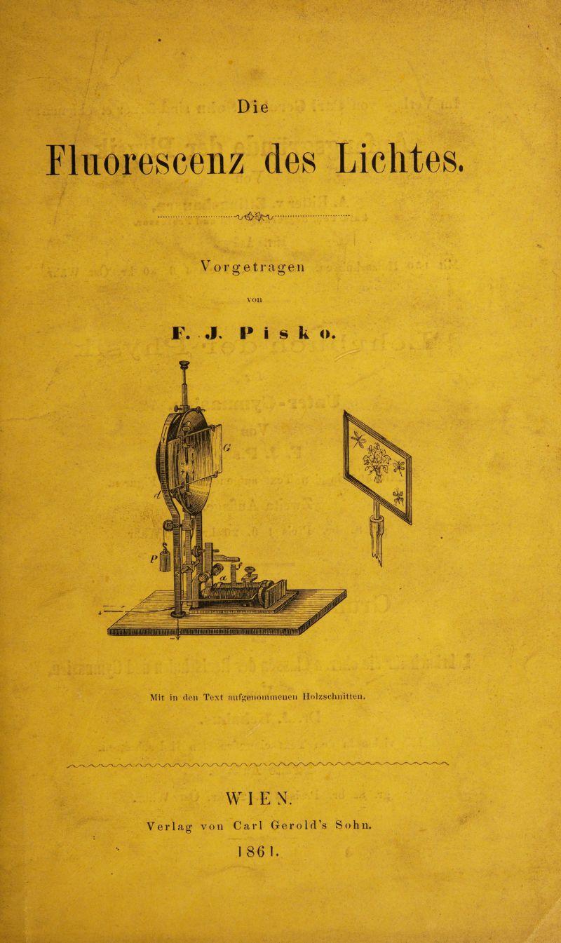 Fluorescenz des Lichtes. .... Vorffetragen o o V01) F. J. I* i s k ». Mit in den Text aufgenonnnenen Holzschnitten. W 1 E N. Verlag1 von Carl Gerold 's Sohn.