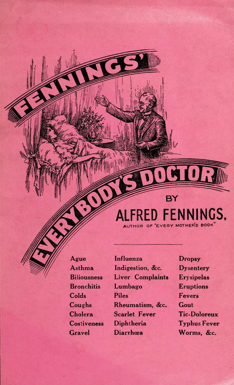 """ALFRED FENNINGS, AUTHOR OF """"EVERY MOTHER'S BOOK Ague Asthma Biliousness Bronchitis Colds Coughs Cholera Costiveness Gravel Influenza Indigestion, &c. Liver Complaints Lumbago Piles Rheumatism, &c. Scarlet Fever Diphtheria Diarrhoea Dropsy Dysentery Erysipelas Eruptions Fevers Gout Tic-Doloreux Typhus Fever Worms, &c»"""