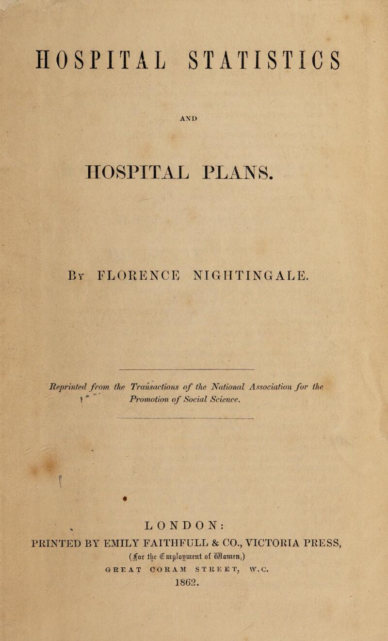 HOSPITAL STATISTICS AND HOSPITAL PLANS. By FLORENCE NIGHTINGALE. Reprinted from the Transactions of the National Association for the /+ * t * Promotion of Social Science. LONDON: FEINTED BY EMILY FAITIIFULL & CO., VICTORIA PRESS, (Jfjor tin ®mpIogOT<ttt of SBmucn,) GREAT CORAM STREET, W.C. 1862.