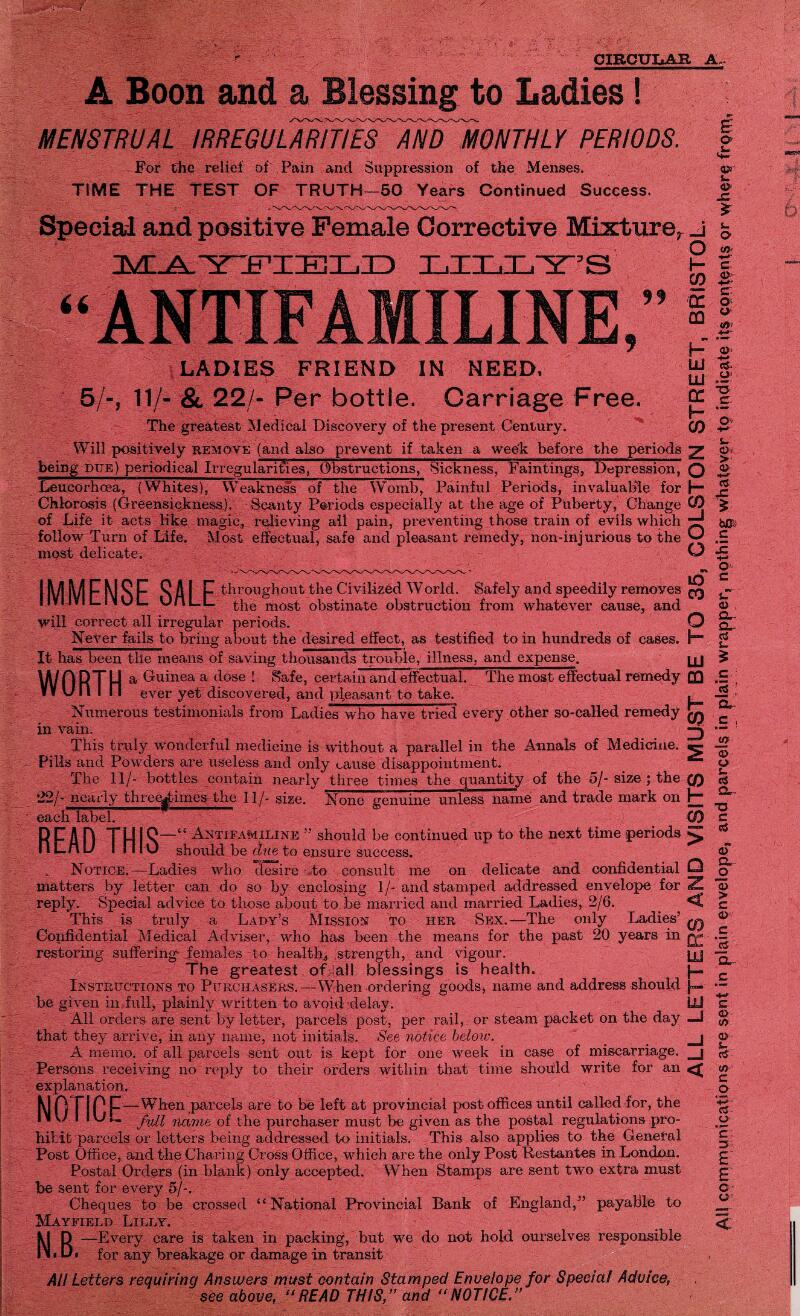 """CIRCULAR A A Boon and a Blessing to Ladies! MENSTRUAL IRREGULARITIESAND MONTHLY PERIODS. For the relief of Pain and Suppression of the Menses. TIME THE TEST OF TRUTH—50 Years Continued Success. Special and positive Female Corrective Mixture, IMIA.'YYFIIKIIILID LILLY'S LIN LADIES FRIEND IN NEED. 5/-, 11/- & 22/- Per bottle. Carriage Free. The greatest Medical Discovery of the present Century. Will positively remove (and also prevent if taken a wee-k before the periods being due) periodical Irregularities, Obstructions, Sickness, Faintings, Depression, Leucorhcea, (Whites), Weakness of the Womb, Painful Periods, invaluable for Chlorosis (Greensickness). Scanty Periods especially at the age of Puberty, Change of Life it acts like magic, relieving all pain, preventing those train of evils which follow Turn of Life. Most effectual, safe and pleasant remedy, non-injurious to the most delicate. ANTIFA IMMFNSF SAI F throughout the Civilized W orld. Safely and speedily removes IIVI1VIL.IMUL. UfiLL £}ie moS£ obstinate obstruction from whatever cause, and will correct all irregular periods. Never fails to bring about the desired effect, as testified to in hundreds of cases. It has been the means of saving thousands trouble, illness, and expense. WORTH a Guinea a c*ose ! Safe, certain and effectual. The most effectual remedy V¥ U n I n ever yet discovered, and pleasant to take. Numerous testimonials from Ladies who have tried every other so-called remedy in vain. This truly wonderful medicine is without a parallel in the Annals of Medicine. Pills and Powders are useless and only cause disappointment. The 11/- bottles contain nearly three times the quantity of the 5/- size ; the 22/- nearly thregimes the 11/- size. None genuine unless name and trade mark on each label. READ THIS' Antifamiline """" should be continued up to the next time periods should be due to ensure success. Notice.—Ladies who desire to consult me on delicate and confidential matters by letter can do so by enclos"""