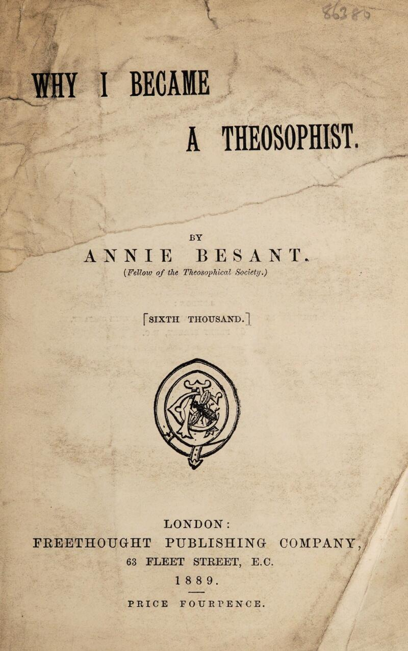BECAME A THEOSOPHIST. BY ANNIE BES ANT. (Fellow of the Theosophical Society.) [sixth thousand.] LONDON: FREETHOUGHT PUBLISHING COMPANY,, 63 FLEET STREET, E.C. 1 8 8 9. PRICE FOUR PENCE. r