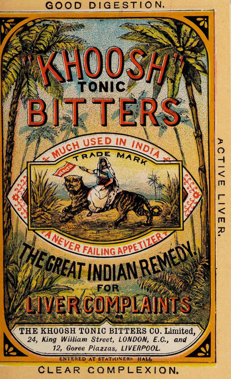 GOOD DIGESTION TONIC USED IN SIE KHOOSH TONIC BITTERS CO. Limited, 24, King William Street, LONDON:, E.C., and , 12, Garee Piazzas, LIVERPOOL. ENTERED AT STATIONERS HALE CLEAR COMPLEXION ACTIVE LIVER.