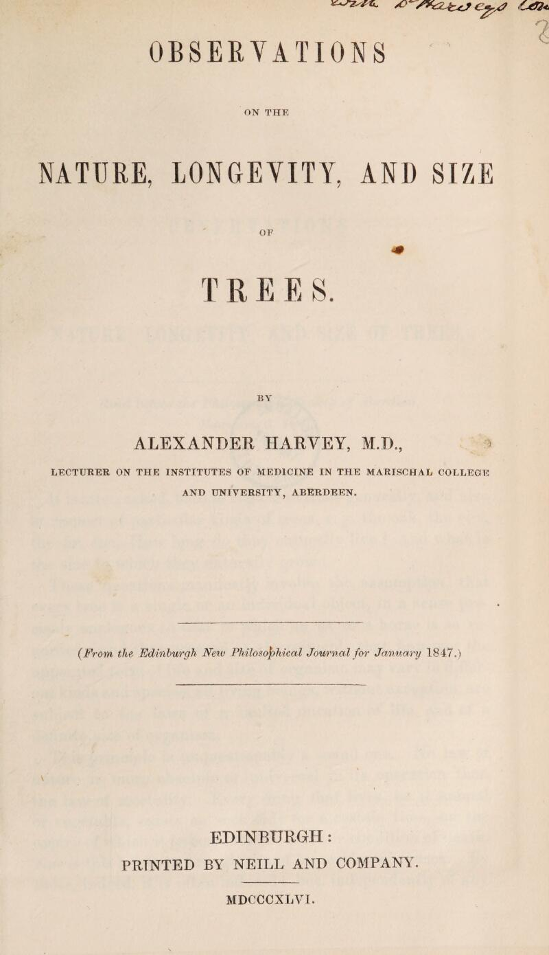 OBSERYATIONS ON THE NATURE, LONGEVITY, AND SIZE OF 4# T R E E S. BY ALEXANDER HARVEY, M.D., a LECTURER ON THE INSTITUTES OF MEDICINE IN THE MARISCHAL COLLEGE AND UNIVERSITY, ABERDEEN. (From, the Edinburgh Nevj Philosophical Jom'nal for January 1847.) \ EDINBURGH: PRINTED BY NEILL AND COMPANY^ MDCCCXLVI.