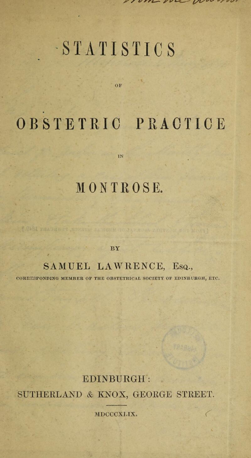 STATISTICS OF OBSTETRIC PRACTICE MONTROSE. SAMUEL LAWRENCE, Esa., CORRESPONDING MEMBER OF THE OBSTETRICAL SOCIETY OF EDINBURGH, ETC. . / ' ( EDINBURGH: SUTHERLAND & KNOX, GEORGE STREET. MDCCCXLIX. r