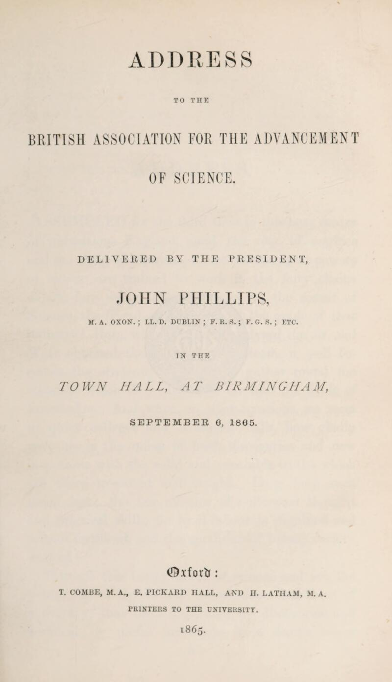 TO THE BRITISH ASSOCIATION FOR THE ADVANCEMENT OF SCIENCE. DELIVER ED BY THE PRESIDENT, JOHN PHILLIPS, M, A. OXON. ; LL. D. DUBLIN ; F. R. S. ; F. G. S. ; ETC. IN THE TOWN HALL, AT BIRMINGHAM, SEPTEMBER 6, 1865. T. COMHE, M.A., E. PICKAIII) HALL, AND II. LATHAM, M. A. PRINTERS TO THE UNIVER3ITT.