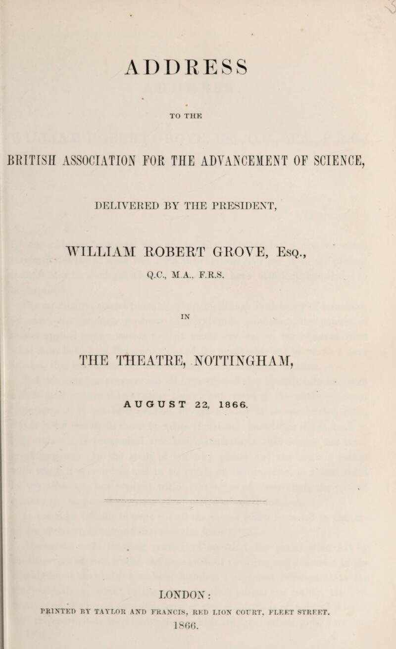 ADDRESS TO THE BRITISH ASSOCIATION FOR THE ADVANCEMENT OF SCIENCE DEETVEREI) RY THE PRESIDENT, ' WILLI AVI ROBELT GROVE, Esq., Q.C., M A., F.R.S. IN THE ITTEATBE, NOTTIXGHA^M, AUGUST 2 2, 186 6. LONDON: PRINTED RY TAYLOR AND FRANCIS, RED LION C'OFRT. FLEKT STRFFT. ISdfK