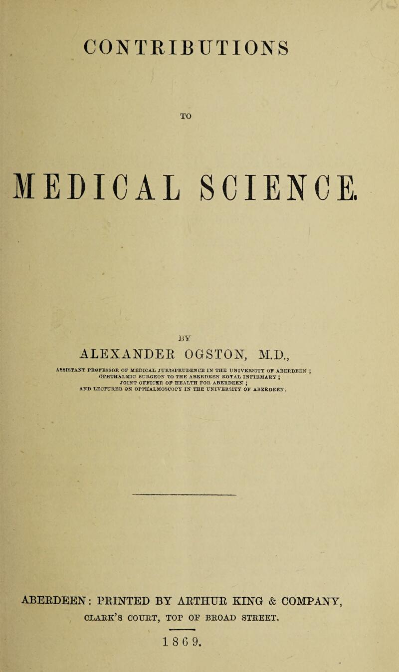 CONTRIBUTIONS TO MEDICAL SCIENCE. BY ALEXANDER OGSTON, M.D., ASSISTANT PROFESSOR OF MEDICAL JURISPRUDENCE IN THE UNIVERSITY OF ABERDEEN ; OPHTHALMIC SURGEON TO THE ABERDEEN ROYAL INFIRMARY ; JOINT OFFICER OF HEALTH FOR ABERDEEN ; AND LECTURER ON OPTHALMOSCOPY IN THE UNIVERSITY OF ABERDEEN. ABERDEEN: PRINTED BY ARTHUR KING & COMPANY, CLARK'S COURT, TOP OF BROAD STREET. 1869