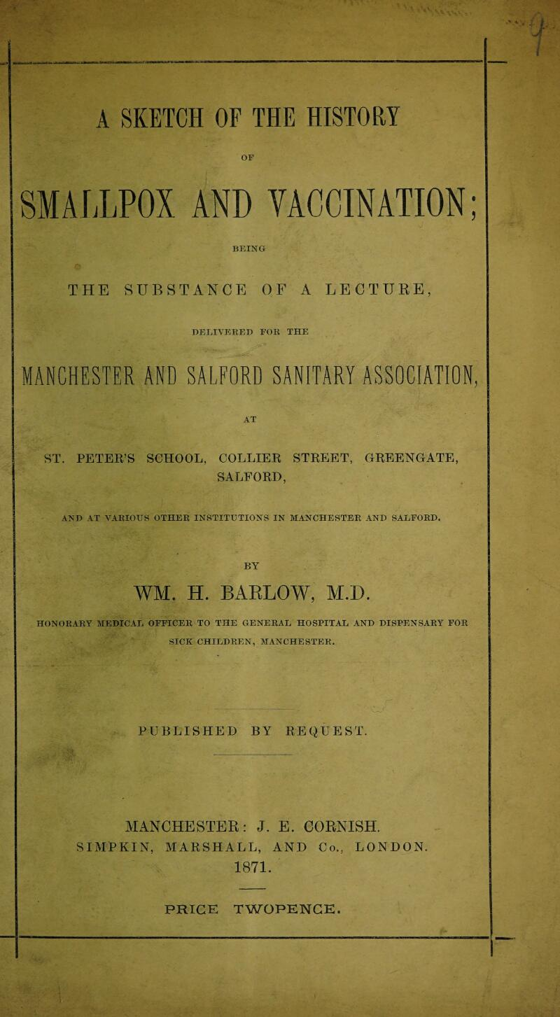 OF AND VACCINATION; BEING THE SUBSTANCE OF A LECTURE, DELIVERED FOR THE MANCHESTER AND SALFORD SANITARY ASSOCIATION, AT ST. PETER'S SCHOOL, COLLIER STREET, GREENGATE, SALFORD, AND AT VARIOUS OTHER INSTITUTIONS IN MANCHESTER AND SALFORD. BY WM. H. BARLOW, M.D. HONORARY MEDICAL OFFICER TO THE GENERAL HOSPITAL AND DISPENSARY FOR SICK CHILDREN, MANCHESTER. . -. . PUBLISHED BY REQUEST. MANCHESTER: J. E. CORNISH. SIMPKIN, MARSHALL, AND Co., LONDON. 1871. PRICE TWOPENCE. 1