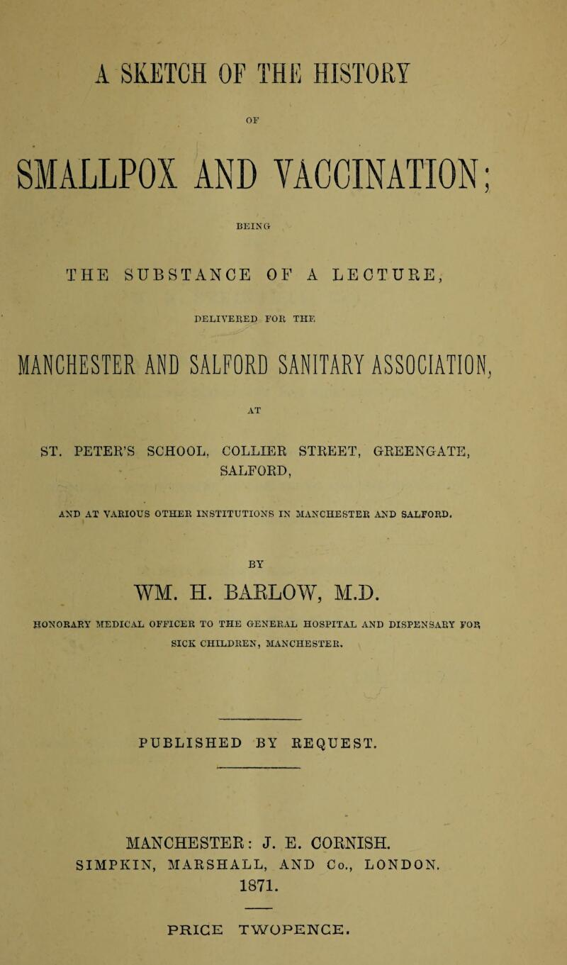 OF SMALLPOX AND VACCINATION; BEING THE SUBSTANCE OF A LECTURE, DELIVERED FOR THE - ' f . ' MANCHESTER AND SALFORD SANITARY ASSOCIATION, ST. PETER'S SCHOOL, COLLIER STREET, GREENGATE, SALFORD, AND AT VARIOUS OTHER INSTITUTIONS IN MANCHESTER AND SALFORD, BY WM, H. BARLOW, M.D. HONORARY MEDICAL OFFICER TO THE GENERAL HOSPITAL AND DISPENSARY FOP, SICK CHILDREN, MANCHESTER. PUBLISHED BY REQUEST. MANCHESTER: J. E. CORNISH. SIMPKIN, MARSHALL, AND Co., LONDON. 1871. PRICE TWOPENCE.