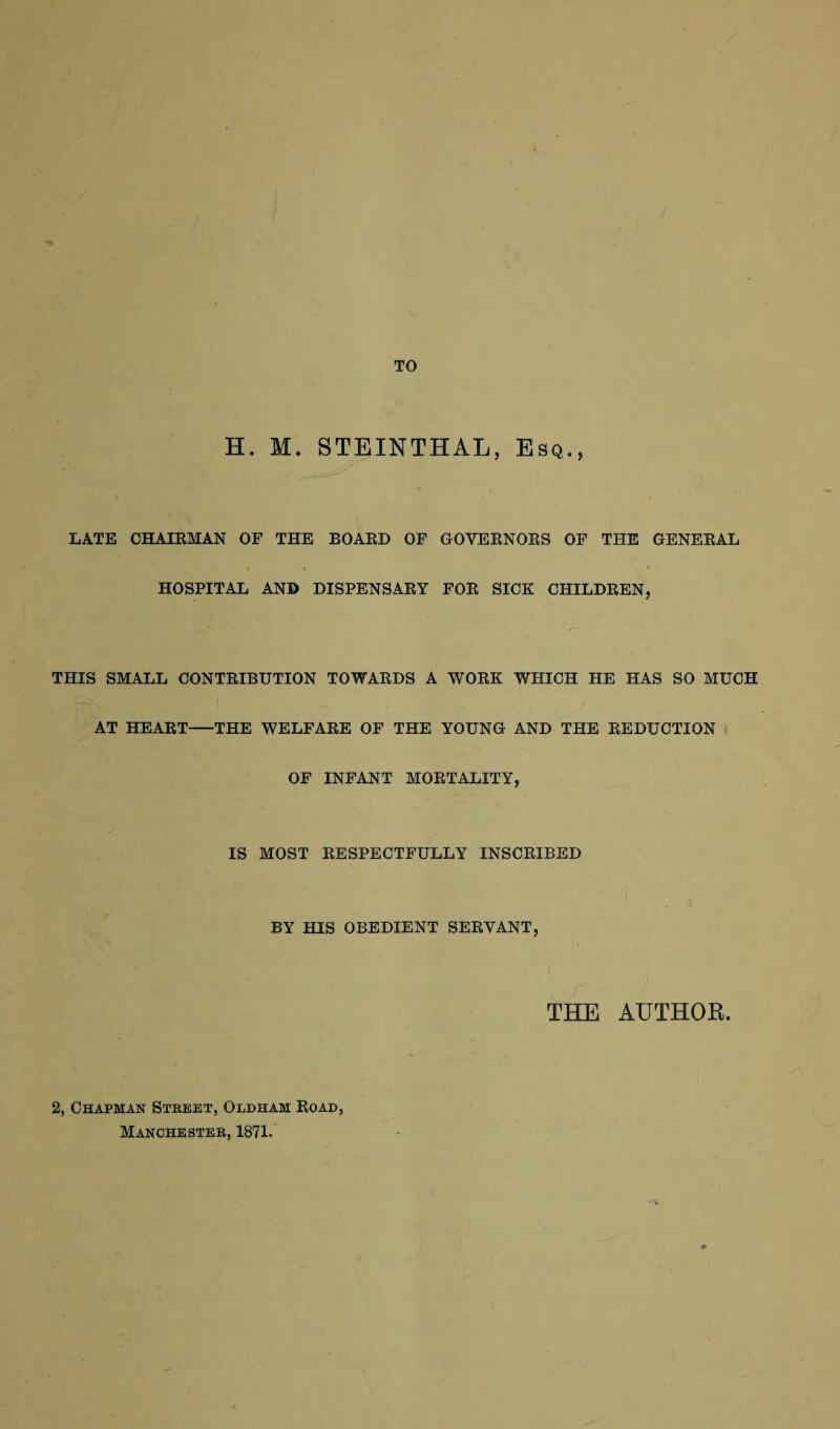 TO H. M. STEINTHAL, Esq., LATE CHAIRMAN OF THE BOARD OF GOVERNORS OF THE GENERAL HOSPITAL AND DISPENSARY FOR SICK CHILDREN, THIS SMALL CONTRIBUTION TOWARDS A WORK WHICH HE HAS SO MUCH AT HEART-THE WELFARE OF THE YOUNG AND THE REDUCTION OF INFANT MORTALITY, IS MOST RESPECTFULLY INSCRIBED BY HIS OBEDIENT SERVANT, THE AUTHOR. 2, Chapman Street, Oldham Road, Manchester, 1871.