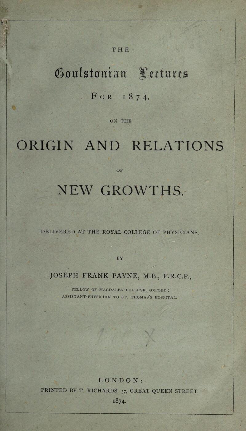THE (Sotdslortian: lectures For 1874, ON THE ORIGIN AND RELATIONS OF NEW GROWTHS. DELIVERED AT THE ROYAL COLLEGE OF PHYSICIANS, BY JOSEPH FRANK PAYNE, M.B, F.R.C.P., FELLOW OF MAGDALEN COLLEGE, OXFORD ; ASSISTANT-PHYSICIAN TO ST. THOMAS'S HOSPITAL. LONDON: PRINTED BY T. RICHARDS, 37, GREAT QUEEN STREET. 1874.
