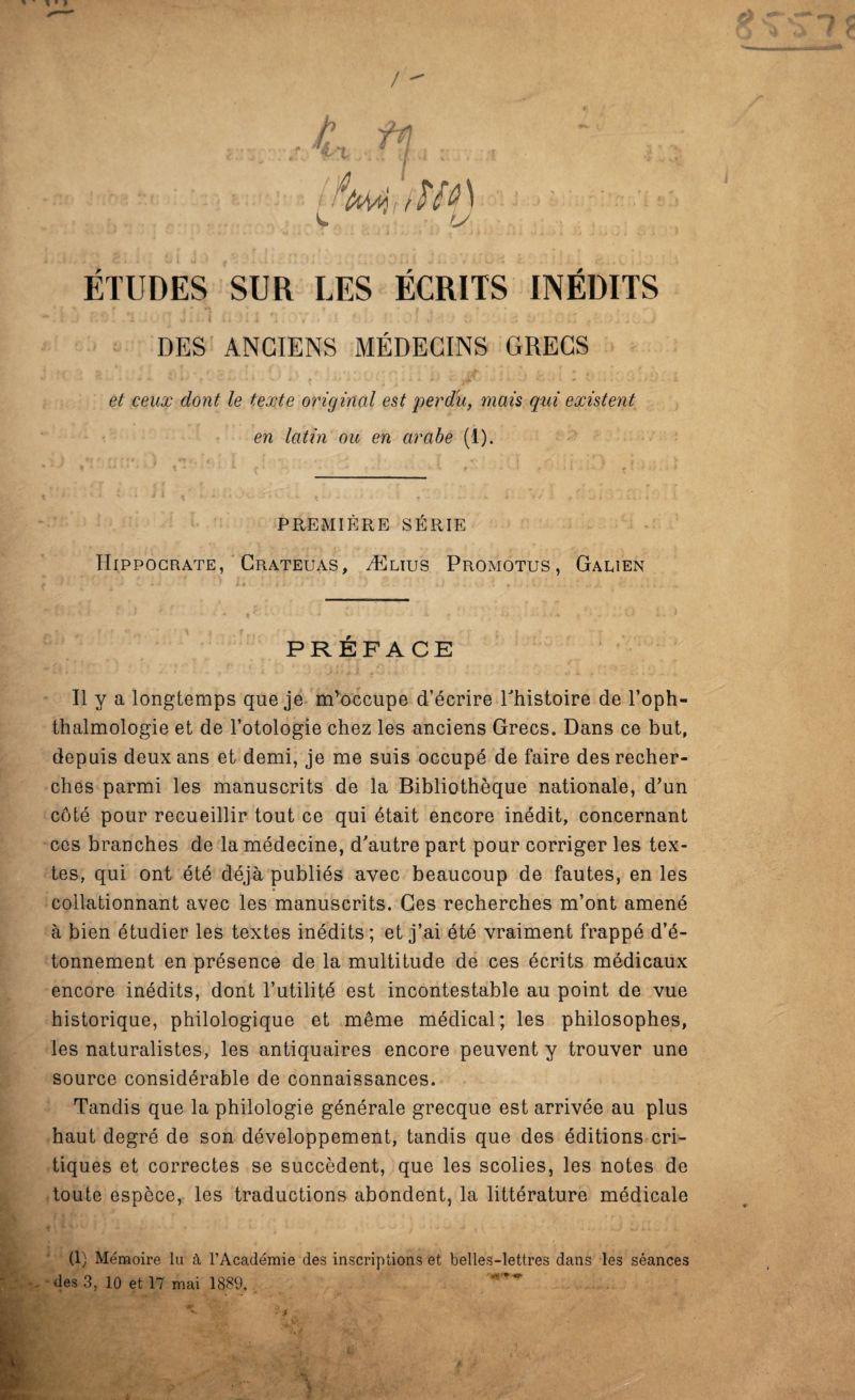 » ■ » / t fi 1 0mMf) W . r. U- ETUDES SUR LES ÉCRITS INEDITS DES ANCIENS MÉDECINS GRECS et ceux dont le texte original est perdu, mais qui existent en latin ou en arabe (1). PREMIÈRE SÉRIE Hippocrate, Crateuas, Ælius Promûtes , Galien r> « .•<*- 7? PRÉFACE Il y a longtemps que je m'occupe d'écrire l'histoire de l'oph- thalmologie et de l'otologie chez les anciens Grecs. Dans ce but, depuis deux ans et demi, je me suis occupé de faire des recher¬ ches parmi les manuscrits de la Bibliothèque nationale, d'un côté pour recueillir tout ce qui était encore inédit, concernant ces branches de la médecine, d'autre part pour corriger les tex¬ tes, qui ont été déjà publiés avec beaucoup de fautes, en les collationnant avec les manuscrits. Ces recherches m'ont amené à bien étudier les textes inédits; et j'ai été vraiment frappé d'é¬ tonnement en présence de la multitude de ces écrits médicaux encore inédits, dont l'utilité est incontestable au point de vue historique, philologique et même médical; les philosophes, les naturalistes, les antiquaires encore peuvent y trouver une source considérable de connaissances. Tandis que la philologie générale grecque est arrivée au plus haut degré de son développement, tandis que des éditions cri¬ tiques et correctes se succèdent, que les scolies, les notes de toute espèce, les traductions abondent, la littérature médicale (1) Mémoire lu à l'Académie des inscriptions et belles-lettres dans les séances des 3, 10 et 17 mai 1889. ^ 4