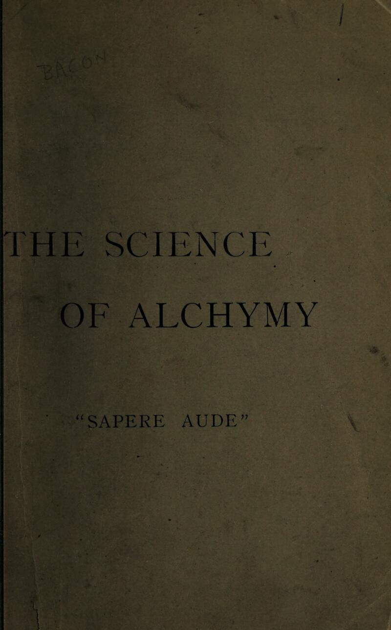 "THE SCIENCE ... • * OF ALCHYMY ""SAPERE AUDE"""