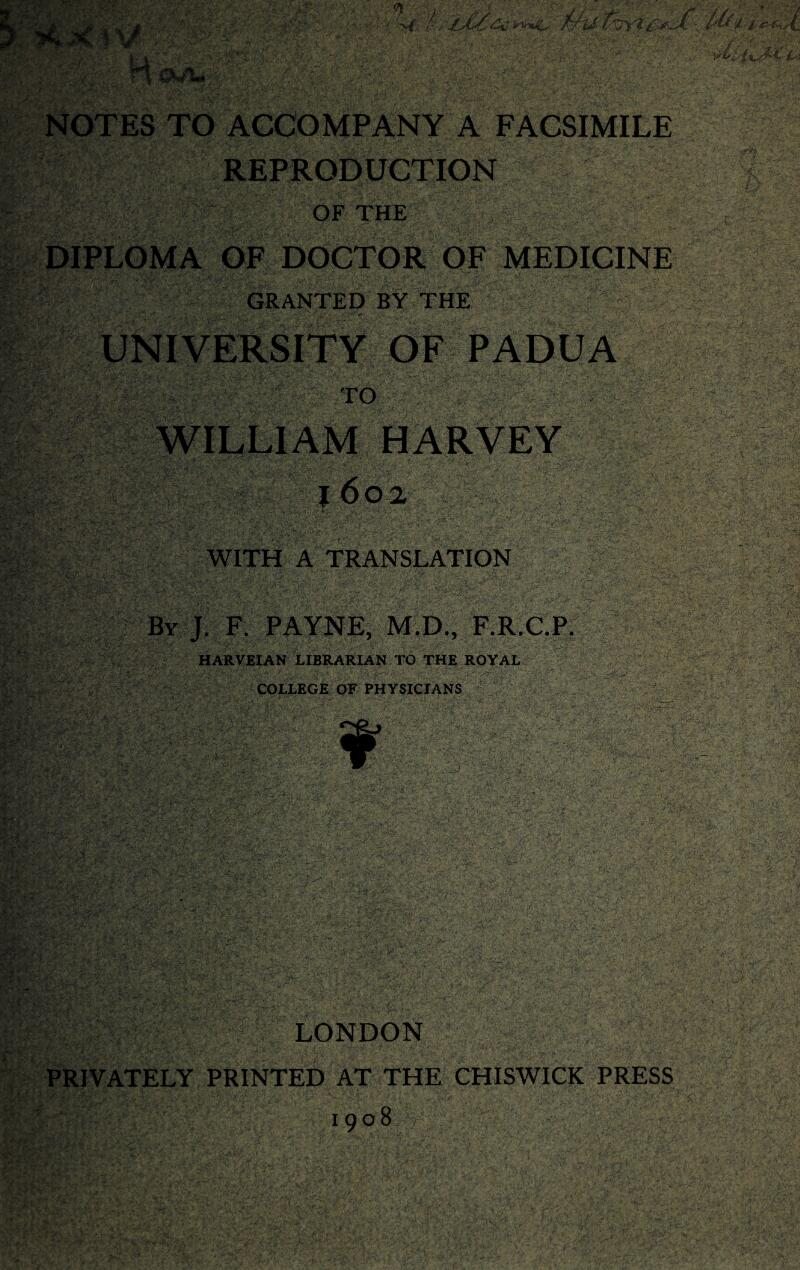 NOTES TO ACCOMPANY A FACSIMILE REPRODUCTION OF THE DIPLOMA OF DOCTOR OF MEDICINE GRANTED BY THE UNIVERSITY OF PADUA TO WILLIAM HARVEY 1602 WITH A TRANSLATION By J. F. PAYNE, M.D., F.R.C.P. HARVEIAN LIBRARIAN TO THE ROYAL COLLEGE OF PHYSICIANS LONDON PRIVATELY PRINTED AT THE CHISWICK PRESS 19 ° 8