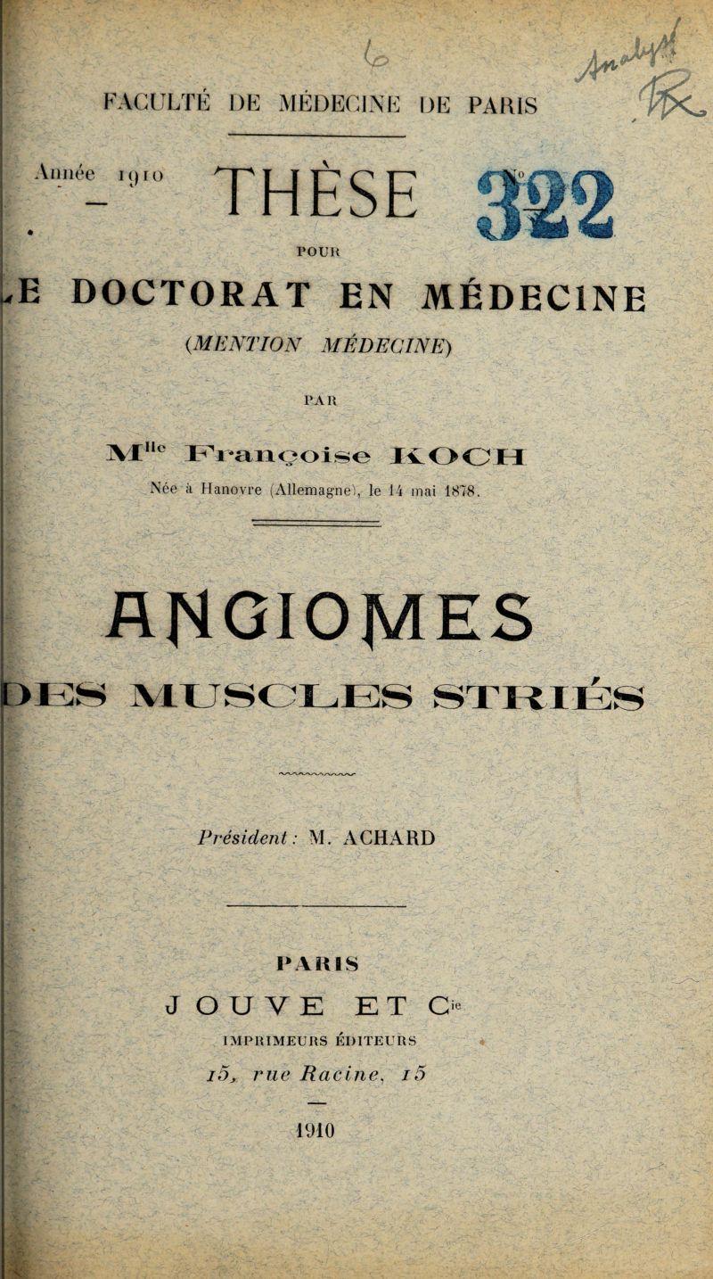 I FACULTÉ DE MÉDECINE DE PARIS ( hn Année 1910 THÈSE 4 -v'4 jsg? W ÆÈ> l&s POUR uE DOCTORAT EN MÉDECINE { (MENTION MÉDECINE) PAR ]VX,l° PYançoise KOCH Née à Hanovre (Allemagne!, le 14 mai 1878. ANGIOMES MUSCLESï Prés ident : M. A CH A R D PARIS JOUVE ETC IMPRIMEURS ÉDITEURS i5, rue Racine, i5 1910 ie x