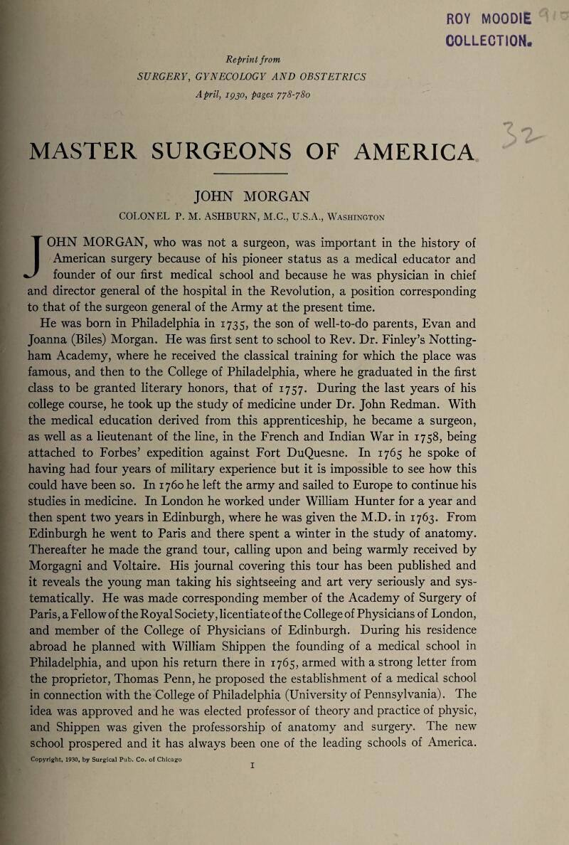 ROY MOODIE COLLECTION. Reprint from SURGERY, GYNECOLOGY AND OBSTETRICS April, iqjo, pages 778-780 MASTER SURGEONS OF AMERICA JOHN MORGAN COLONEL P. M. ASHBURN, M.C., U.S.A., Washington JOHN MORGAN, who was not a surgeon, was important in the history of American surgery because of his pioneer status as a medical educator and founder of our first medical school and because he was physician in chief and director general of the hospital in the Revolution, a position corresponding to that of the surgeon general of the Army at the present time. He was born in Philadelphia in 1735, the son of well-to-do parents, Evan and Joanna (Biles) Morgan. He was first sent to school to Rev. Dr. Finley's Notting¬ ham Academy, where he received the classical training for which the place was famous, and then to the College of Philadelphia, where he graduated in the first class to be granted literary honors, that of 1757. During the last years of his college course, he took up the study of medicine under Dr. John Redman. With the medical education derived from this apprenticeship, he became a surgeon, as well as a lieutenant of the line, in the French and Indian War in 1758, being attached to Forbes' expedition against Fort DuQuesne. In 1765 he spoke of having had four years of military experience but it is impossible to see how this could have been so. In 1760 he left the army and sailed to Europe to continue his studies in medicine. In London he worked under William Hunter for a year and then spent two years in Edinburgh, where he was given the M.D. in 1763. From Edinburgh he went to Paris and there spent a winter in the study of anatomy. Thereafter he made the grand tour, calling upon and being warmly received by Morgagni and Voltaire. His journal covering this tour has been published and it reveals the young man taking his sightseeing and art very seriously and sys¬ tematically. He was made corresponding member of the Academy of Surgery of Paris, a Fellow of the Royal Society, licentiate of the College of Physicians of London, and member of the College of Physicians of Edinburgh. During his residence abroad he planned with William Shippen the founding of a medical school in Philadelphia, and upon his return there in 1765, armed with a strong letter from the proprietor, Thomas Penn, he proposed the establishment of a medical school in connection with the College of Philadelphia (University of Pennsylvania). The idea was approved and he was elected professor of theory and practice of physic, and Shippen was given the professorship of anatomy and surgery. The new school prospered and it has always been one of the leading schools of America. Copyright, 1930, by Surgical Pub. Co. of Chicago