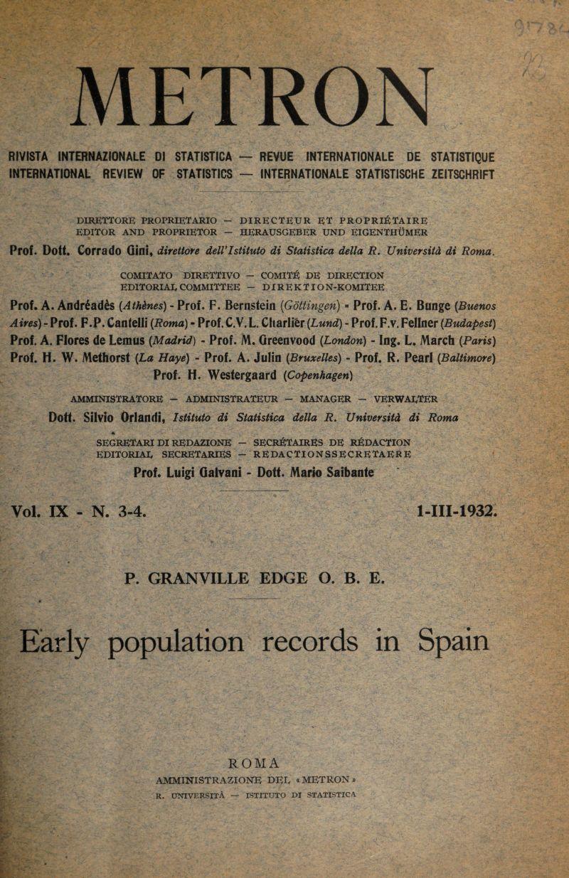 METRON RIVISTA INTERNAZIONALE D1 STATISTICA — REVUE INTERNATIONALE DE 8TAT1STIQUE INTERNATIONAL REVIEW OF STATISTICS — INTERNATIONALE STATISTISCHE ZEITSCHRIFT DIRETTORB PROPRIETARIO — DIRECTEUR ET PROPRI^JTAIRE EDITOR AND PROPRIETOR — HERAUSGEBER UND EIGENTHUMER Prof. Dott. Corrado Gini, direttore delVIstituto di Statistica della R. Universitd di Roma. COMITATO DIRETTIVO - COMIT:^ DE DIRECTION EDITORIAL COMMITTEE - DIREKTION-KOMITEE Prof. A. Andr^ad^s {Athdnes) - Prof. F. Bernstein (Gottingen) =■ Prof. A. E. Bunge {Buenos Aires) - Prof. F.P. Cantelli {Roma) - Prof. C.V. L. Charlier {Lund) - Prof. F.v. Fellner (Budapest) Prof. A. Flores de Lem us (Madrid) - Prof. M. Green vood (London) - Ing. L. March (Pam) Prof. H. W. Methorsl (La Haye) - Prof. A. Julin (Bruxelles) - Prof. R. Pearl (Baltimore) Prof. H. Westergaard (Copenhagen) AMMINISTRATORE - ADMINISTRATEUR — MANAGER — VERWADTER t Dott. Silvio Orlandi, Istituto di Statistica della R, Universitd di Roma SEGRETARI DI REDAZIONE — SECR^JTAIRES DE RJ^DACTION EDITORIAE secretaries - REDACTIONSSECRETAERE Prof. Luigi Galvani - Dott. Mario Saibante Vol. IX - N. 3-4. 1-III-1932. P. GRANVILLE EDGE O. B. E. Early population records in Spain ROMA AMMINISTRAZIONE DEE «METRON » R. UNIVERSITA — ISTITUTO DI STATISTICA