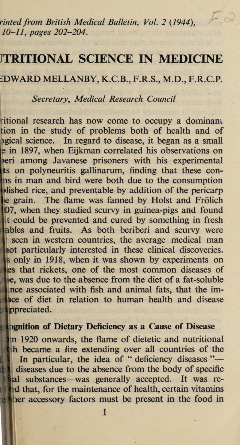 """rinted from British Medical Bulletin, Vol. 2 (1944), 10-11, pages 202—204. JTRITIONAL SCIENCE IN MEDICINE EDWARD MELLANBY, K.C.B., F.R.S., M.D., F.R.C.P. Secretary, Medical Research Council ritional research has now come to occupy a dominant tion in the study of problems both of health and of Dgical science. In regard to disease, it began as a small e in 1897, when Eijkman correlated his observations on >eri among Javanese prisoners with his experimental ts on polyneuritis galUnarum, finding that these con- Iin man and bird were both due to the consumption shed rice, and preventable by addition of the pericarp grain. The flame was fanned by Holst and Frolich J, when they studied scurvy in guinea-pigs and found could be prevented and cured by something in fresh lies and fruits. As both beriberi and scurvy were seen in western countries, the average medical man >t particularly interested in these clinical discoveries, only in 1918, when it was shown by experiments on s that rickets, one of the most common diseases of ;, was due to the absence from the diet of a fat-soluble ice associated with fish and animal fats, that the ini¬ ce of diet in relation to human health and disease ^predated. ignition of Dietary Deficiency as a Cause of Disease n 1920 onwards, the flame of dietetic and nutritional h became a fire extending over all countries of the In particular, the idea of """" deficiency diseases """"— diseases due to the absence from the body of specific al substances—was generally accepted. It was re- d that, for the maintenance of health, certain vitamins her accessory factors must be present in the food in ■ l"""