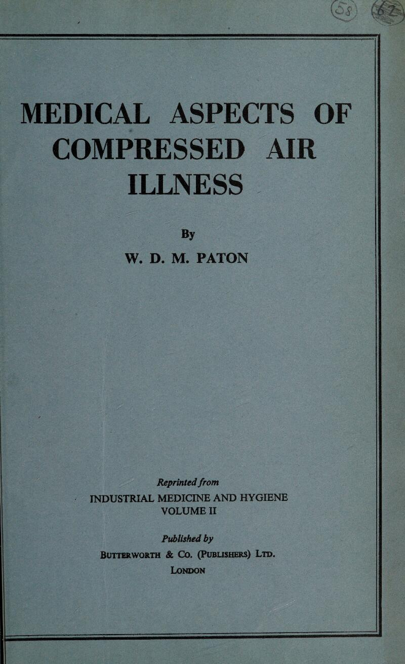 MEDICAL ASPECTS OF COMPRESSED AIR ILLNESS By W, D. M. PATON Reprinted from INDUSTRIAL MEDICINE AND HYGIENE VOLUME II Published by BUTTERWORTH & CO. (PUBLISHERS) LTD, London