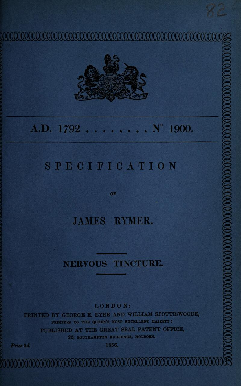 A.D. 1792 .N° 1900. SPECIFICATION OF JAMES RYMER. NERVOUS TINCTURE. LONDON: PRINTED BY GEORGE E. EYRE AND WILLIAM SPOTTISWOODE, PRINTERS TO THE QUEEN'S MOST EXCELLENT MAJESTT : PUBLISHED AT THE GREAT SEAL PATENT OFFICE, 25, SOUTHAMPTON BUILDINGS, HOLBOBN. Price 3d. 1856.