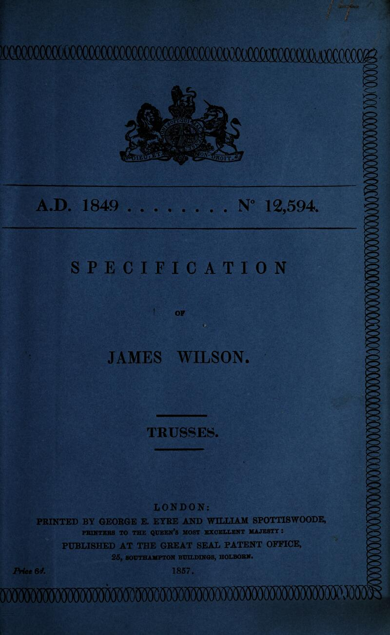 N° 12,594. A.D. 1849 SPECIFICATION OF JAMES WILSON. TRUSSES. LONDON: PRINTED BY GEORGE E. EYRE AND WILLIAM SPOTTISWOODE, PRINTERS TO THE QUEEN'S MOST EXCELLENT MAJESTY : PUBLISHED AT THE GREAT SEAL PATENT OFFICE, 25, SOUTHAMPTON BUILDINGS, HOLBOBN. Price 6*/. 1857.