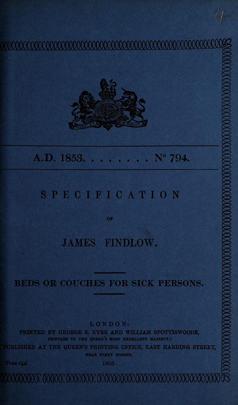 N° 794. A.D. 1853 SPECIFICATION OF JAMES FINDLOW. * , ■ ' * * v S. ';V- ' ' 1 BEDS OR COUCHES FOR SICK PERSONS. LONDON: PRINTED BT GEORGE E. EYRE AND WILLIAM SPOTTISWOODE, PRINTERS TO THE QUEEN'S HOST EXCELLENT MAJESTY: LISHED AT THE QUEEN'S PRINTING OFFICE, EAST HARDING STREET, NEAR FLEET STREET. ne5id. 1853.