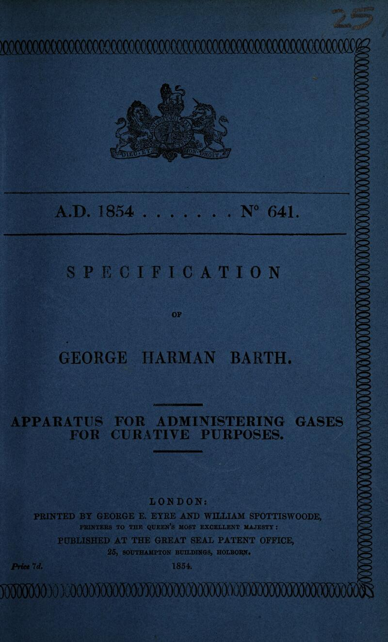 A.D. 1854 ..N° 641. SPECIFICATION OF GEORGE HARMAN BARTH. APPARATUS FOR ADMINISTERING GASES FOR CURATIVE PURPOSES. mmM LONDON: PRINTED BY GEORGE E. EYRE AND WILLIAM SPOTTISWOODE, PRINTERS TO THE QUEEN'S MOST EXCELLENT MAJESTY: PUBLISHED AT THE GREAT SEAL PATENT OFFICE, 25, SOUTHAMPTON BUILDINGS, HOLBORN# Price Id. 1854 5®E5(JOOO» 3C<XX)0g00000(OT»Q«^^