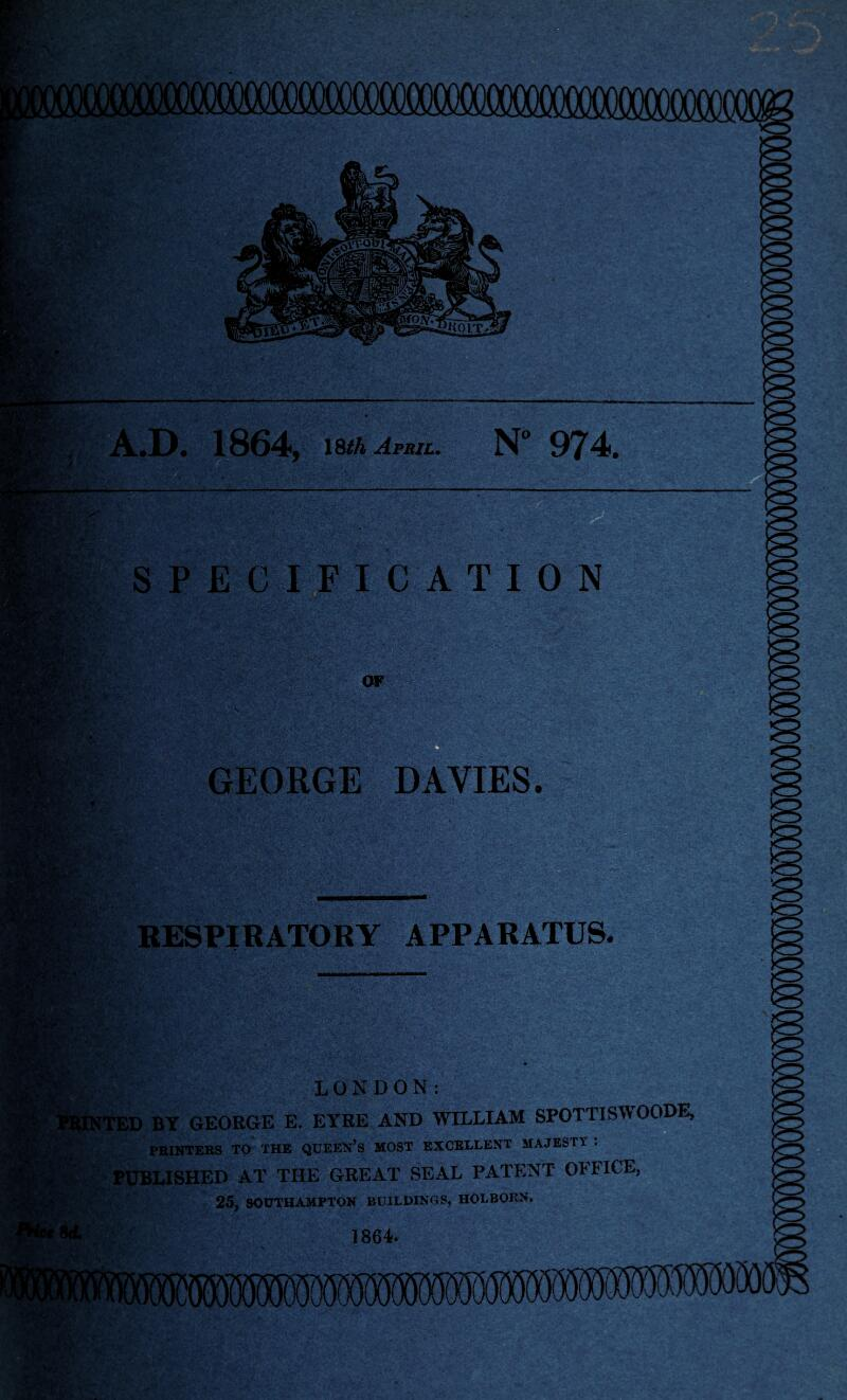 GEORGE DAVIES. RESPIRATORY APPARATUS. LONDON: ,D BY GEORGE E. EYRE AND WILLIAM SPOTTISWOODE, PRINTERS TO THE QUEEN'S MOST EXCELLENT MAJESTY : PUBLISHED AT THE GREAT SEAL PATENT OFFICE, 25, SOUTHAMPTON BUILDINGS, HOLBORN. 1864.
