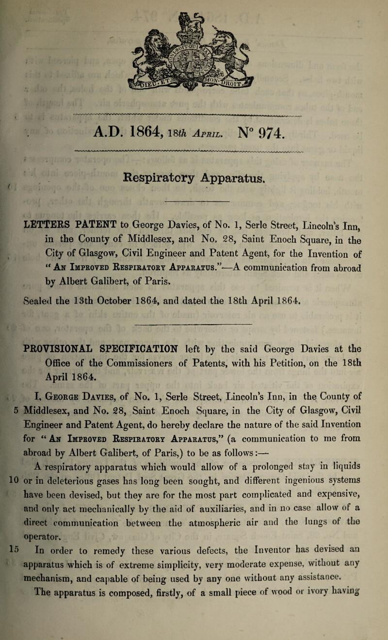 """A.D. 1864, 18tk April. N° 974. Respiratory Apparatus. < LETTERS PATENT to George Davies, of No. 1, Serle Street, Lincolns Inn, in the County of Middlesex, and No, 28, Saint Enoch Square, in the City of Glasgow, Civil Engineer and Patent Agent, for the Invention of """" An Improved Respiratory Apparatus.""""-—A communication from abroad by Albert Galibert, of Paris. Sealed the 13th October 1864, and dated the 18th April 1864. PROVISIONAL SPECIFICATION left by the said George Davies at the Office of the Commissioners of Patents, with his Petition, on the 18th April 1864. I, George Davies, of No. 1, Serle Street, Lincolns Inn, in the County of 5 Middlesex, and No. 28, Saint Enoch Square, in the City of Glasgow, Civil Engineer and Patent Agent, do hereby declare the nature of the said Invention for """" An Improved Respiratory Apparatus,"""" (a communication to me from abroad by Albert Galibert, of Paris,) to be as follows:— A respiratory apparatus which would allow of a prolonged stay in liquids 10 or in deleterious gases has long been sought, and different ingenious systems have been devised, but they are for the most part complicated and expensive, and only act mechanically by the aid of auxiliaries, and in no case allow of a direct communication between the atmospheric air and the lungs of the operator. 15 In order to remedy these various defects, the Inventor has devised an apparatus which is of extreme simplicity, very moderate expense, without any mechanism, and capable of being used by any one without any assistance. The apparatus is composed, firstly, of a small piece of wood or ivory having"""