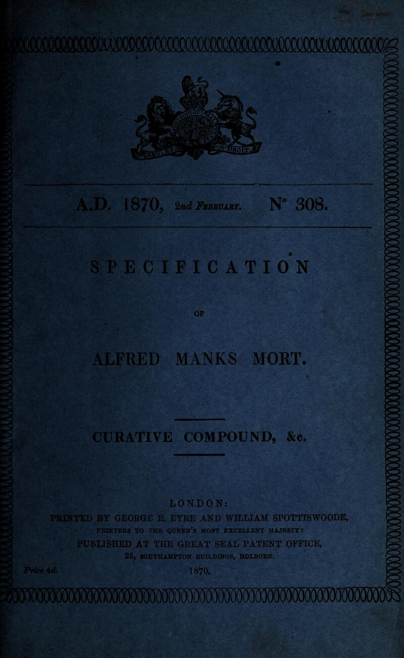 """A.D. 1870, 2nd February, N° 308. SPECIFICATION OF ' V ' 1 ' ; / • M, ' . ... '3> - •.7? ALFRED MANKS MORT. & . '4 IV •- si • A.. 2,-. nr-: f ' . \ \ JV .. ■ ',**■ O . •  .V>-:. ' i>c ^ c >5 v\:i. ' v ■ ■ ■. .. . ■••■<•»'' •.• ^ ■ ?' ' . ^ •*.' *Vr,Jr^' '*2 ■■■• ' '.• •' ■ v v ' ••' *a> ' • s'%'- • 1 ■■ ''- 'y V ' ■' ii' . . ..-1 ••-fjg, *"""" CURATIVE COMPOUND, &c. LONDON: PRINTED BY GEORGE E. EYRE AND WILLIAM SPOTTISWOODE, PRINTERS TO THE QUEEN'S MOST EXCELLENT MAJESTY: PUBLISHED AT THE GREAT SEAL PATENT OFFICE, 0 25, SOUTHAMPTON BUILDINGS, HOLBORN. Price \d. 