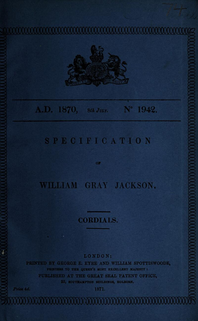 A.D. IHT^Oj sthjuLT. 1942. SPECIFICATION OP WILLIAM GRAY JACKSON. CORDIA1J5. PRINTED BY GEORGE E, EYRE AND WILLIAM SPOTTISWOODE, PBIHTliBS TO TBB QOEEN'S HOST EXCELLENT HAJESTT : PUBLISHED AT THE GREAT SEAL PATENT OFFICE, 25, SOUTHAMPTON BUILDINOS, HOLBOSN. Price 4d. 1871.