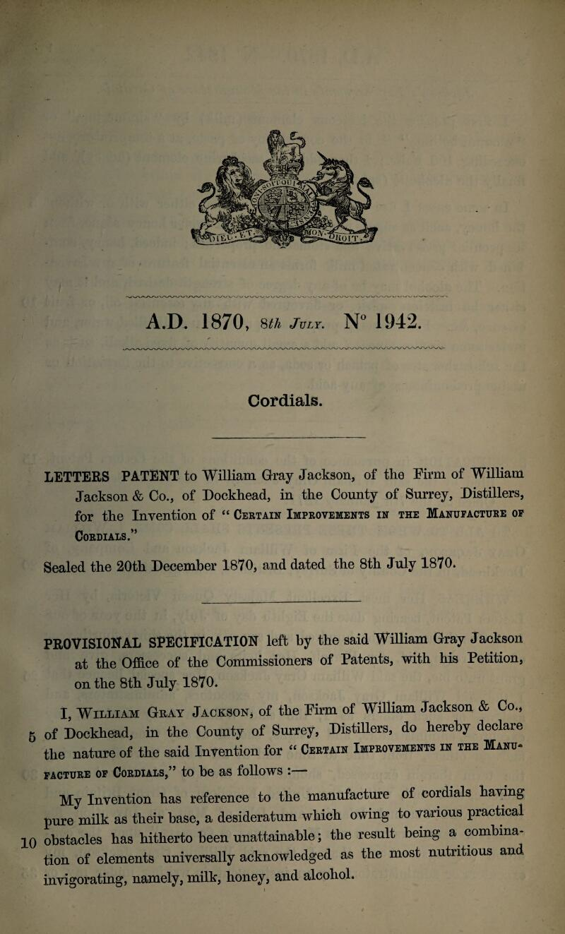 """Cordials. LETTERS PATENT to William Gray Jackson, of the Pirm of William Jackson & Co., of Dockhead, in the County of Surrey, Distillers, for the InTention of """" Cebtain Improvements in the Manofactube op COBDIAIS."""" Sealed the 20th December 1870, and dated the 8th July 1870. PROVISIONAL SPECIFICATION left by the said William Gray Jackson at the Office of the Commissioners of Patents, with his Petition, on the 8th July 1870. I, William Gray Jackson* of the Firm of William Jackson & Co,, 6 of Dockhead, in the County of Surrey, Distillers, do hereby declare the nature of the said Invention for """" Certain Improvements in the Manu- FAGTURE OP CORDIALS/' to be aS folloWS I- Hy Invention has reference to the manufacture of cordials haying pure mOk as their base, a desideratum which owing to various practical 10 obstacles has hitherto been unattainable; the result being a combina¬ tion of elements universally acknowledged as the most nutritious and invigorating, namely, milk, honey, and alcohol. /"""