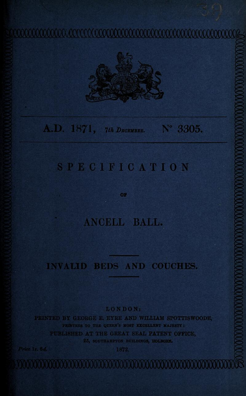 icococooooim A.D. 1871, 1th Decembeb, SPECIFIC'AT ION ANCELL BALL. Mi ■ INVALID BEDS AND COUCHES. 6 LONDON: PRINTED BY GEORGE E. EYRE AND WILLIAM SPOTTISWOODE, PRINTERS TO THE QUEEN's MOST EXCELLENT MAJESTY I PUBLISHED AT THE GREAT SEAL PATENT OFFICE, 25f SOUTHAMPTON BUILDINGS, HOLBOBN* Price Ij. Od, 1872.