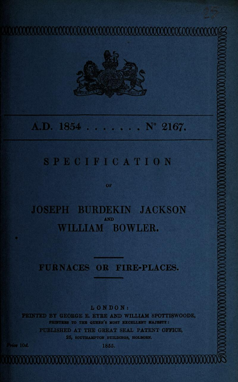 A.D. 1854 .N° 2167. SPECIFICATION OF JOSEPH BURDEKIN JACKSON AND WILLIAM BOWLER. FURNACES OR FIRE-PLACES. LONDON: FEINTED BT GEOEGE E. ETEE AND WILLIAM SPOTTISWOODE, FBIMTBBS TO IBX QDBIIN's KOST BZCELLBNT HAJKSTT : PUBLISHED AT THE GEEAT SEAL PATENT OFFICE, 25, SOOTHAUPTON BOILDINOS, HOLBOBN, lOrf. 1866.