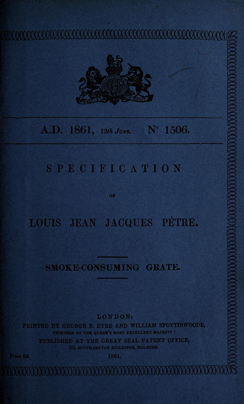 A.D. 1861, \2th June. N° 1506. SPECIFICATION LOUIS JEAN JACQUES PETRE. SMOKE-CONSUMING GRATE. LONDON: PRINTED BY GEORGE E. EYRE AND WILLIAM SPOTTISWOODE, PRINTERS TO THE QUEEN'S MOST EXCELLENT MAJESTY : PUBLISHED AT THE GREAT SEAL PATENT OFFICE, 25, SOUTHAMPTON BUILDINGS, HOLBORN. Price 3d. 1861.