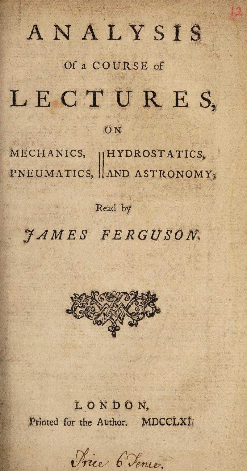 ANALYSIS Of a COURSE of LECTURES ON MECHANICS, PNEUMATICS, HYDROSTATICS, AND ASTRONOMY Read by JAMES FERGEtSOm LONDON, Printed for the Author. MDCCLXt net?