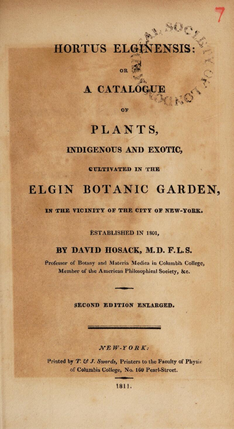 7<* <■■. V. f/ V? ft HORTUS OR < -r . 'K ' A CATALOQiUB !. /y-\ . OF •% PLANTS, INDIGENOUS AND EXOTIC, CULTIVATED IN THE ELGIN BOTANIC GARDEN. IN THE VICINITY OE THE CITY OE NEW-YORK. Established in isoi, BY DAVID HOSACK, M.D. F.L.S. Professor of Botany and Materia Medica in GolurabiU College^ Member of the American Philosophical Society, &c. SECOND EDITION ENLARGED, JSTE W-YORK: Printed by T. & J. Swords^ Printers to the Faculty of Physic of Columbia College, No. 160 Pearl-Street. 1811,