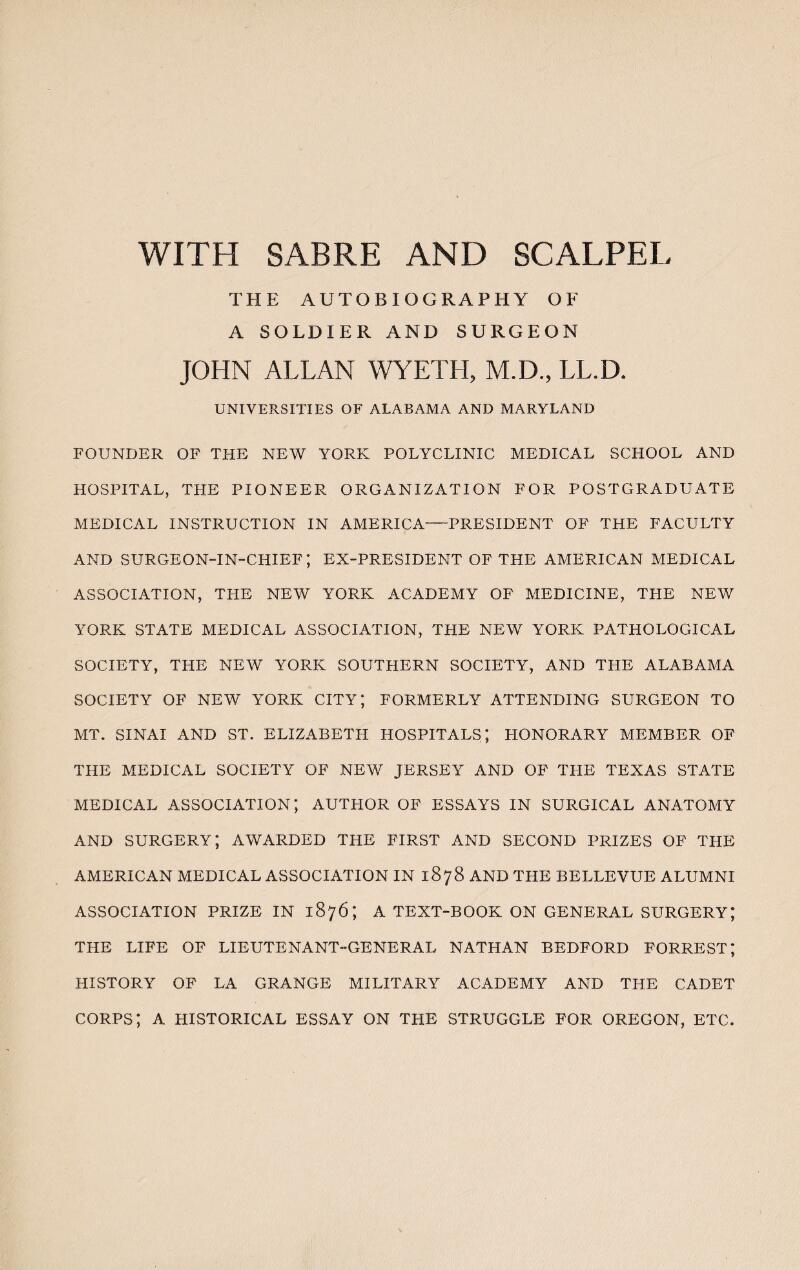 WITH SABRE AND SCALPEL THE AUTOBIOGRAPHY OF A SOLDIER AND SURGEON JOHN ALLAN WYETH, M.D., LL.D. UNIVERSITIES OF ALABAMA AND MARYLAND FOUNDER OF THE NEW YORK POLYCLINIC MEDICAL SCHOOL AND HOSPITAL, THE PIONEER ORGANIZATION FOR POSTGRADUATE MEDICAL INSTRUCTION IN AMERICA-PRESIDENT OF THE FACULTY AND SURGEON-IN-CHIEF; EX-PRESIDENT OF THE AMERICAN MEDICAL ASSOCIATION, THE NEW YORK ACADEMY OF MEDICINE, THE NEW YORK STATE MEDICAL ASSOCIATION, THE NEW YORK PATHOLOGICAL SOCIETY, THE NEW YORK SOUTHERN SOCIETY, AND THE ALABAMA SOCIETY OF NEW YORK CITY*, FORMERLY ATTENDING SURGEON TO MT. SINAI AND ST. ELIZABETH HOSPITALS; HONORARY MEMBER OF THE MEDICAL SOCIETY OF NEW JERSEY AND OF THE TEXAS STATE MEDICAL ASSOCIATION*, AUTHOR OF ESSAYS IN SURGICAL ANATOMY AND SURGERY; AWARDED THE FIRST AND SECOND PRIZES OF THE AMERICAN MEDICAL ASSOCIATION IN 1878 AND THE BELLEVUE ALUMNI ASSOCIATION PRIZE IN 1876; A TEXT-BOOK ON GENERAL SURGERY; THE LIFE OF LIEUTENANT-GENERAL NATHAN BEDFORD FORREST; HISTORY OF LA GRANGE MILITARY ACADEMY AND THE CADET CORPS; A HISTORICAL ESSAY ON THE STRUGGLE FOR OREGON, ETC.