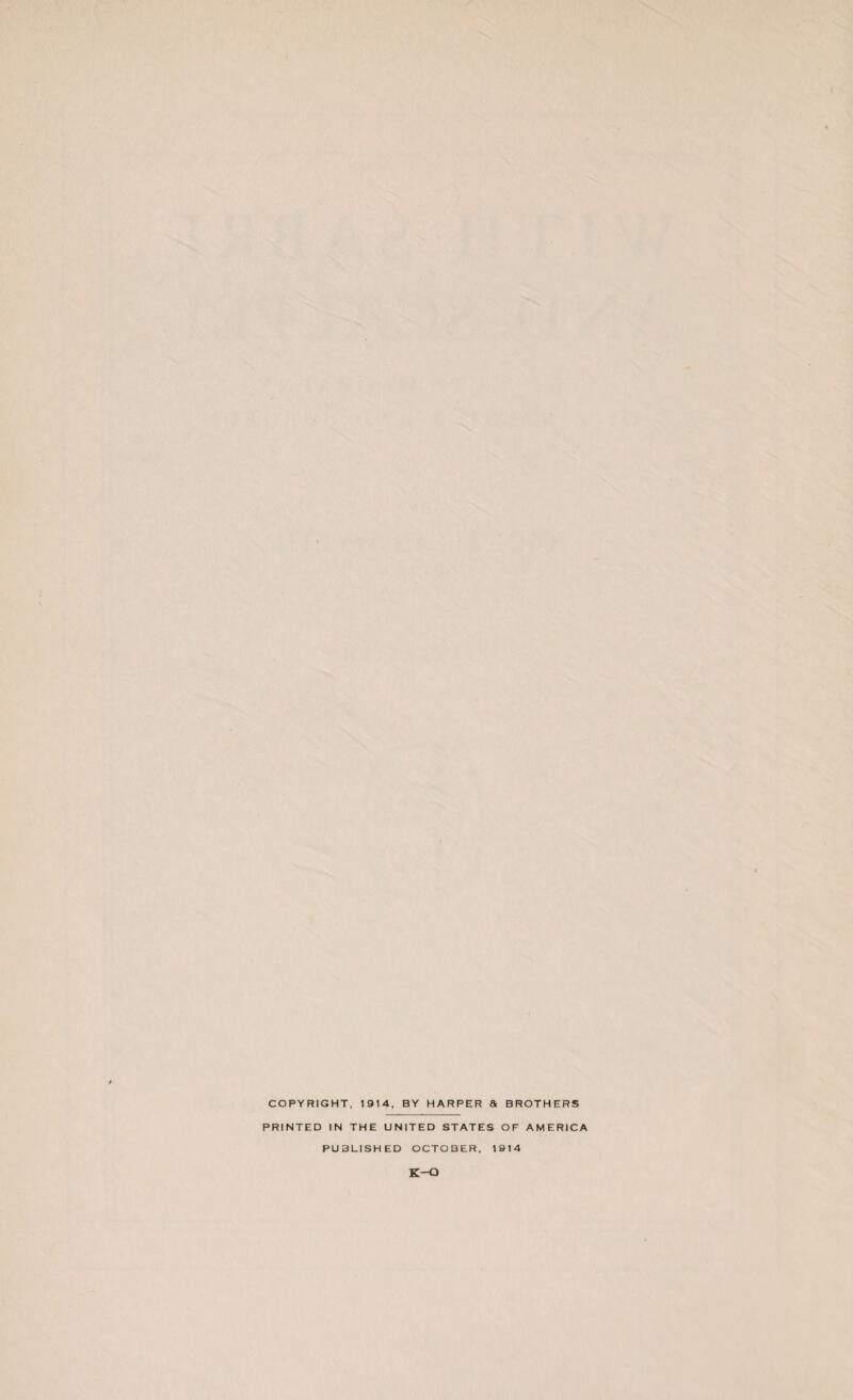 COPYRIGHT, 1914. BY HARPER a BROTHERS PRINTED IN THE UNITED STATES OF AMERICA PUBLISHED OCTOBER. 1914 K-O