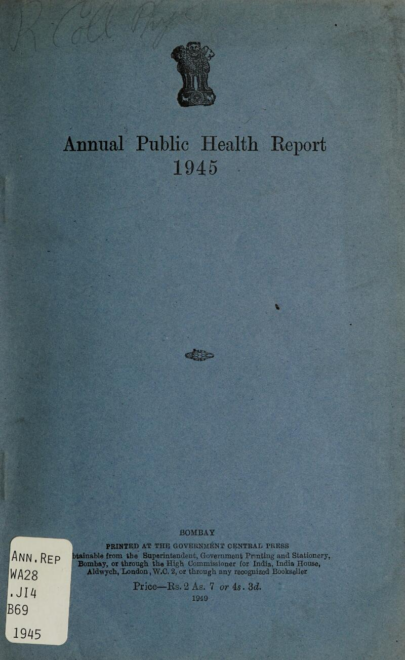 4 Annual Public Health Report 1945 % BOMBAY PRINTED AT THE GOVERNMENT CENTRAL PRESS tainable from the Superintendent, Government Printing and Stationery, Bombay, or through the High Commissioner for India, India House, Aldwych, London,W.C. 2, or through any recognized Bookseller Price—Rs. 2 As. 7 or 4s. 3c£. 1949