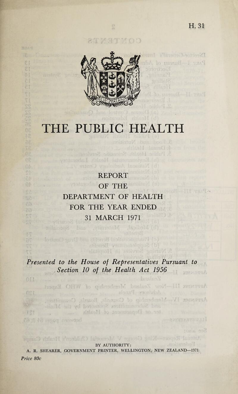 THE PUBLIC HEALTH REPORT OF THE DEPARTMENT OF HEALTH FOR THE YEAR ENDED 31 MARCH 1971 Presented to the House of Representatives Pursuant to Section 10 of the Health Act 1956 BY AUTHORITY: A. R. SHEARER, GOVERNMENT PRINTER, WELLINGTON, NEW ZEALAND—1971 Price 80c