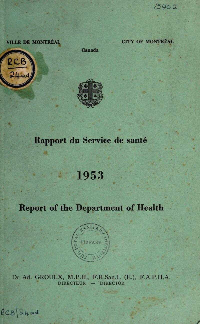 "/59oa VILLE DE MONTREAL V . 'i. •. CITY OF MONTREAL * % Canada Rapport du Service de 8ante 1953 Report of the Department of Health /v/' VAX / Y library r'l \ V W>>- i' rvy ■3 vy x<z , **»""*•' Dr Ad. GROULX, M.P.H., F.R.San.I. (E.), F.A.P.H.A. DIRECTEUR — DIRECTOR"